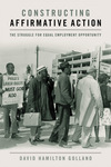 Constructing Affirmative Action: The Struggle for Equal Employment Opportunity by David H. Golland